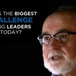 Shared Experience – What is the biggest challenge facing leaders today?